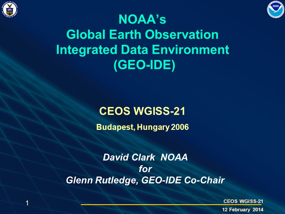 1 CEOS WGISS-21 12 February 2014 NOAAs Global Earth Observation Integrated Data Environment (GEO-IDE) CEOS WGISS-21 Budapest, Hungary 2006 David Clark