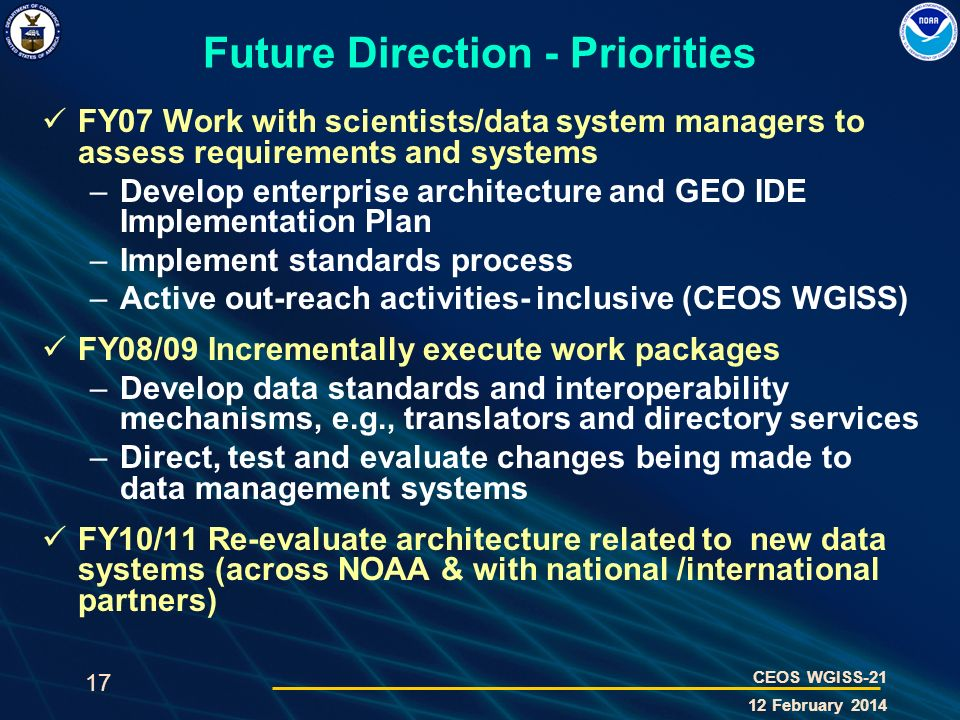 17 CEOS WGISS-21 12 February 2014 Future Direction - Priorities FY07 Work with scientists/data system managers to assess requirements and systems –Dev