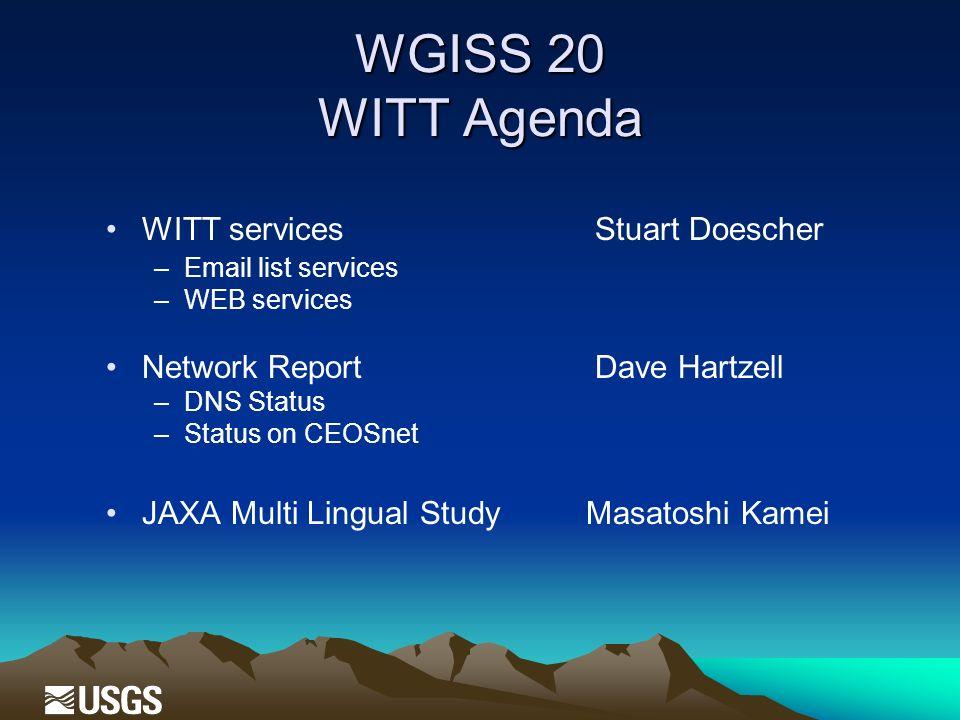 WGISS 20 WITT Agenda WITT services Stuart Doescher –Email list services –WEB services Network Report Dave Hartzell –DNS Status –Status on CEOSnet JAXA Multi Lingual StudyMasatoshi Kamei