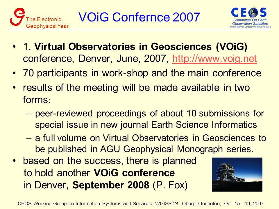 The Electronic Geophysical Year CEOS Working Group on Information Systems and Services, WGISS-24, Oberpfaffenhofen, Oct. 15 - 19, 2007 VOiG Confernce