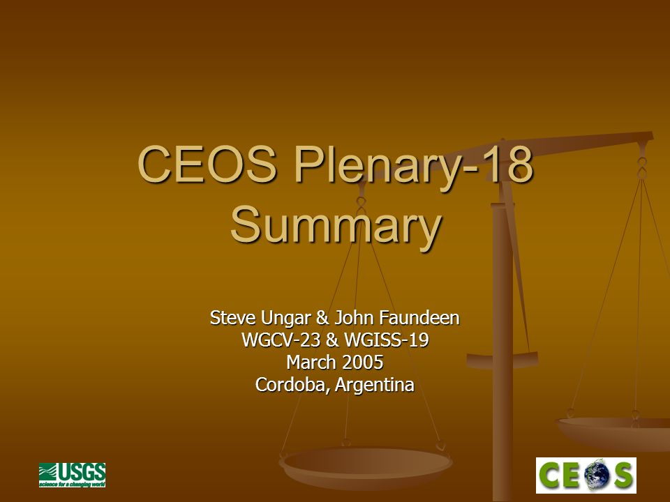 CEOS Plenary-18 Summary Steve Ungar & John Faundeen WGCV-23 & WGISS-19 March 2005 Cordoba, Argentina