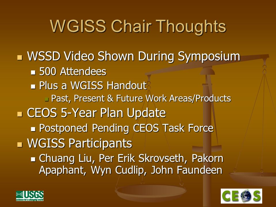 WGISS Chair Thoughts WSSD Video Shown During Symposium WSSD Video Shown During Symposium 500 Attendees 500 Attendees Plus a WGISS Handout Plus a WGISS Handout Past, Present & Future Work Areas/Products Past, Present & Future Work Areas/Products CEOS 5-Year Plan Update CEOS 5-Year Plan Update Postponed Pending CEOS Task Force Postponed Pending CEOS Task Force WGISS Participants WGISS Participants Chuang Liu, Per Erik Skrovseth, Pakorn Apaphant, Wyn Cudlip, John Faundeen Chuang Liu, Per Erik Skrovseth, Pakorn Apaphant, Wyn Cudlip, John Faundeen