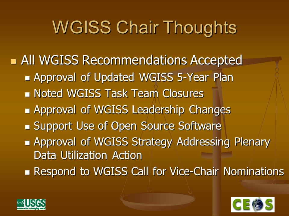 WGISS Chair Thoughts All WGISS Recommendations Accepted All WGISS Recommendations Accepted Approval of Updated WGISS 5-Year Plan Approval of Updated WGISS 5-Year Plan Noted WGISS Task Team Closures Noted WGISS Task Team Closures Approval of WGISS Leadership Changes Approval of WGISS Leadership Changes Support Use of Open Source Software Support Use of Open Source Software Approval of WGISS Strategy Addressing Plenary Data Utilization Action Approval of WGISS Strategy Addressing Plenary Data Utilization Action Respond to WGISS Call for Vice-Chair Nominations Respond to WGISS Call for Vice-Chair Nominations