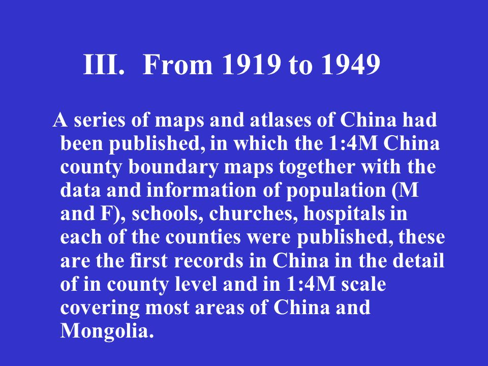 III.From 1919 to 1949 A series of maps and atlases of China had been published, in which the 1:4M China county boundary maps together with the data and information of population (M and F), schools, churches, hospitals in each of the counties were published, these are the first records in China in the detail of in county level and in 1:4M scale covering most areas of China and Mongolia.