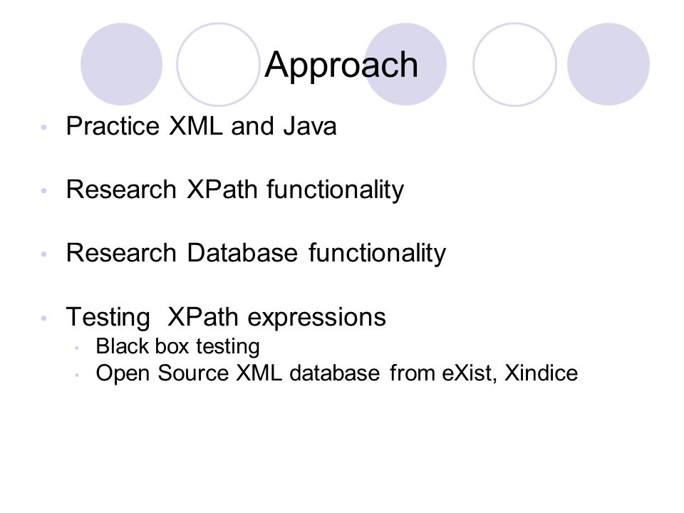 Approach Practice XML and Java Research XPath functionality Research Database functionality Testing XPath expressions Black box testing Open Source XM