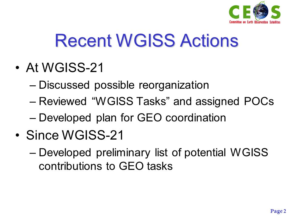 Page 2 Recent WGISS Actions At WGISS-21 –Discussed possible reorganization –Reviewed WGISS Tasks and assigned POCs –Developed plan for GEO coordination Since WGISS-21 –Developed preliminary list of potential WGISS contributions to GEO tasks