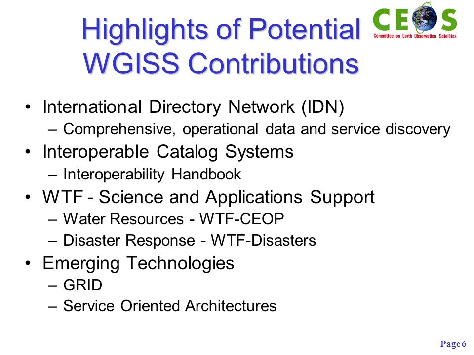 Page 6 Highlights of Potential WGISS Contributions International Directory Network (IDN) –Comprehensive, operational data and service discovery Interoperable Catalog Systems –Interoperability Handbook WTF - Science and Applications Support –Water Resources - WTF-CEOP –Disaster Response - WTF-Disasters Emerging Technologies –GRID –Service Oriented Architectures