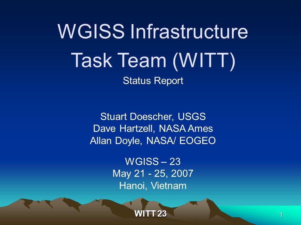 WITT 23 1 WGISS Infrastructure Task Team (WITT) Status Report Stuart Doescher, USGS Dave Hartzell, NASA Ames Allan Doyle, NASA/ EOGEO WGISS – 23 May 2