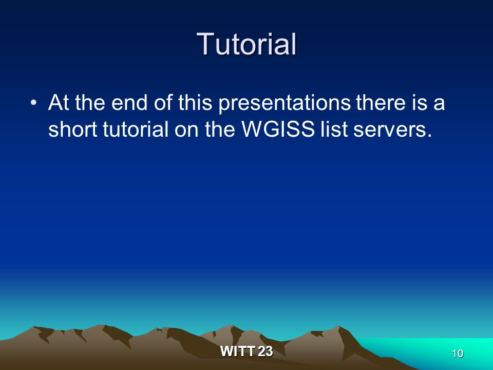 WITT 23 10 Tutorial At the end of this presentations there is a short tutorial on the WGISS list servers.