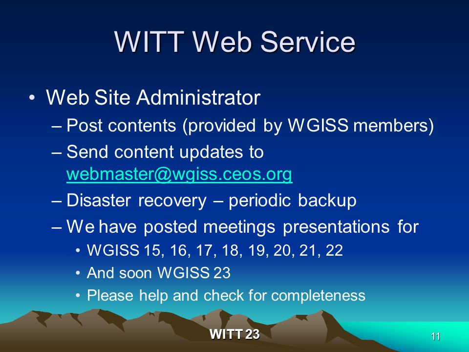 WITT 23 11 WITT Web Service Web Site Administrator –Post contents (provided by WGISS members) –Send content updates to webmaster@wgiss.ceos.org webmaster@wgiss.ceos.org –Disaster recovery – periodic backup –We have posted meetings presentations for WGISS 15, 16, 17, 18, 19, 20, 21, 22 And soon WGISS 23 Please help and check for completeness