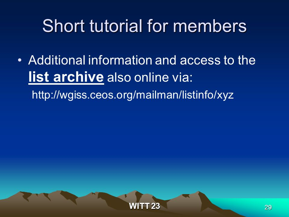 WITT 23 29 Short tutorial for members Additional information and access to the list archive also online via: http://wgiss.ceos.org/mailman/listinfo/xyz