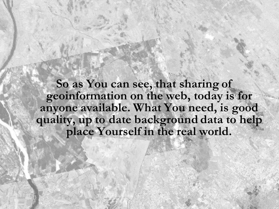 So as You can see, that sharing of geoinformation on the web, today is for anyone available.