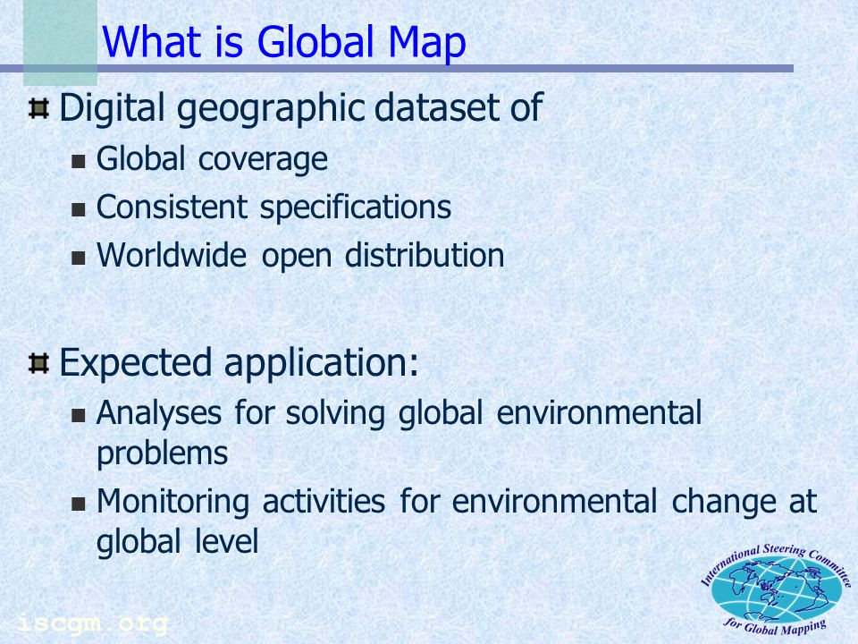 Global Map -as a base of utilization of Global Earth Observation Data- Secretary International Steering Committee for Global Mapping May, 2004