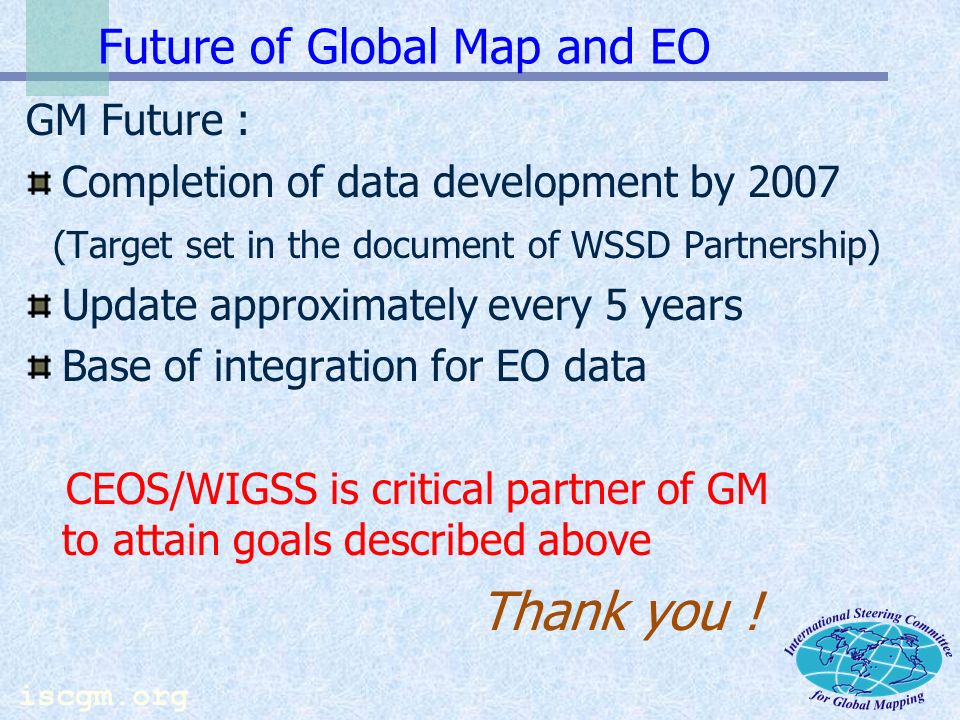 iscgm.org Benefits of Global Maps in Earth Observation Global Map (as platform data for GIS Analyses) Satellite data(soil, water quality, etc.) Ground