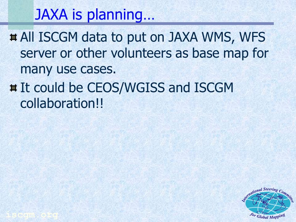 iscgm.org Future of Global Map and EO GM Future : Completion of data development by 2007 (Target set in the document of WSSD Partnership) Update approximately every 5 years Base of integration for EO data CEOS/WIGSS is critical partner of GM to attain goals described above Thank you !