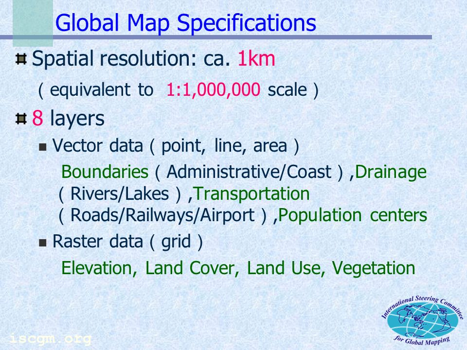 iscgm.org Benefits of Global Maps in Earth Observation Global Map (as platform data for GIS Analyses) Satellite data(soil, water quality, etc.) Ground observation (climate etc.) Physical Data Statistics (economy, population) Non statistical Information Socio-Economic data