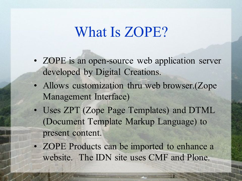 What Is ZOPE? ZOPE is an open-source web application server developed by Digital Creations. Allows customization thru web browser.(Zope Management Int