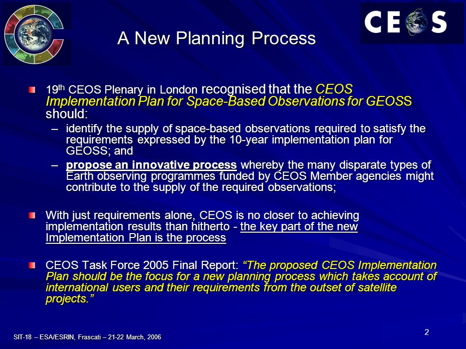 2 SIT-18 – ESA/ESRIN, Frascati – 21-22 March, 2006 A New Planning Process 19 th CEOS Plenary in London recognised that the CEOS Implementation Plan for Space-Based Observations for GEOSS should: –identify the supply of space-based observations required to satisfy the requirements expressed by the 10-year implementation plan for GEOSS; and –propose an innovative process whereby the many disparate types of Earth observing programmes funded by CEOS Member agencies might contribute to the supply of the required observations; With just requirements alone, CEOS is no closer to achieving implementation results than hitherto - the key part of the new Implementation Plan is the process CEOS Task Force 2005 Final Report: The proposed CEOS Implementation Plan should be the focus for a new planning process which takes account of international users and their requirements from the outset of satellite projects.