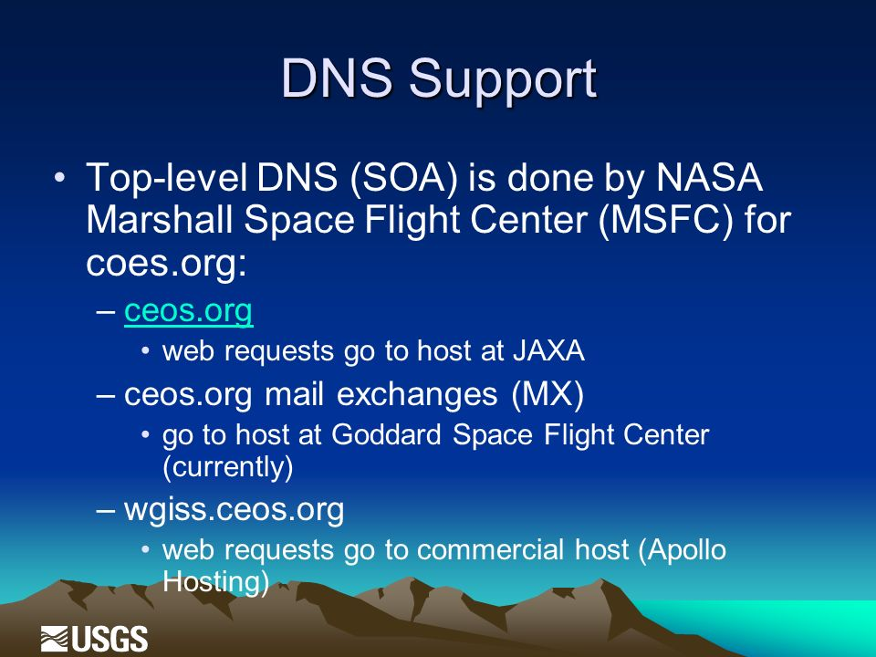 DNS Support Top-level DNS (SOA) is done by NASA Marshall Space Flight Center (MSFC) for coes.org: –ceos.orgceos.org web requests go to host at JAXA –ceos.org mail exchanges (MX) go to host at Goddard Space Flight Center (currently) –wgiss.ceos.org web requests go to commercial host (Apollo Hosting)