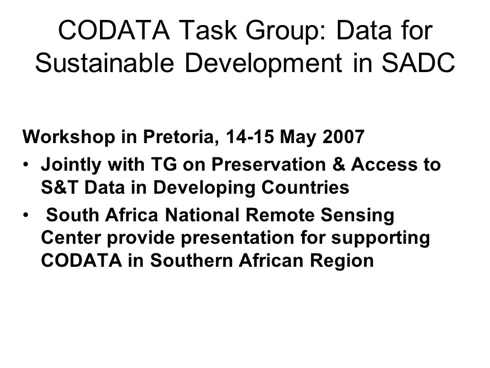 CODATA Task Group: Data for Sustainable Development in SADC Workshop in Pretoria, 14-15 May 2007 Jointly with TG on Preservation & Access to S&T Data in Developing Countries South Africa National Remote Sensing Center provide presentation for supporting CODATA in Southern African Region