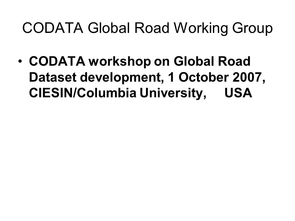 CODATA Global Road Working Group CODATA workshop on Global Road Dataset development, 1 October 2007, CIESIN/Columbia University, USA