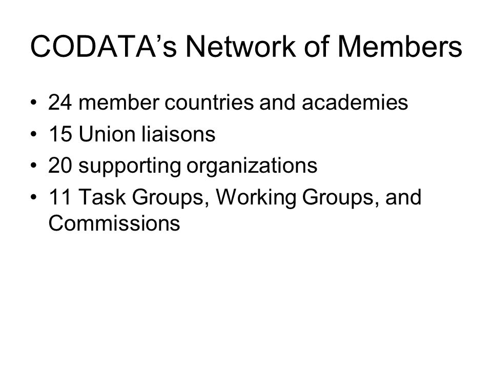 CODATAs Network of Members 24 member countries and academies 15 Union liaisons 20 supporting organizations 11 Task Groups, Working Groups, and Commiss