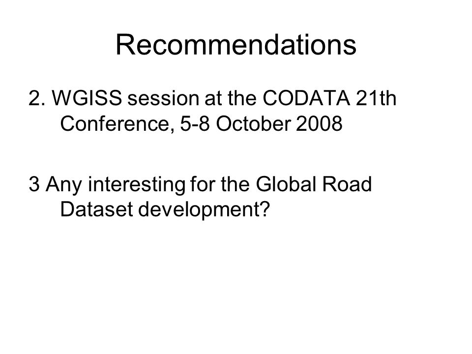 Recommendations 2. WGISS session at the CODATA 21th Conference, 5-8 October 2008 3 Any interesting for the Global Road Dataset development?