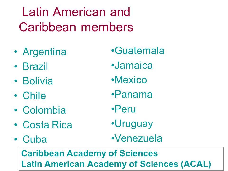 Latin American and Caribbean members Argentina Brazil Bolivia Chile Colombia Costa Rica Cuba Guatemala Jamaica Mexico Panama Peru Uruguay Venezuela Caribbean Academy of Sciences Latin American Academy of Sciences (ACAL)