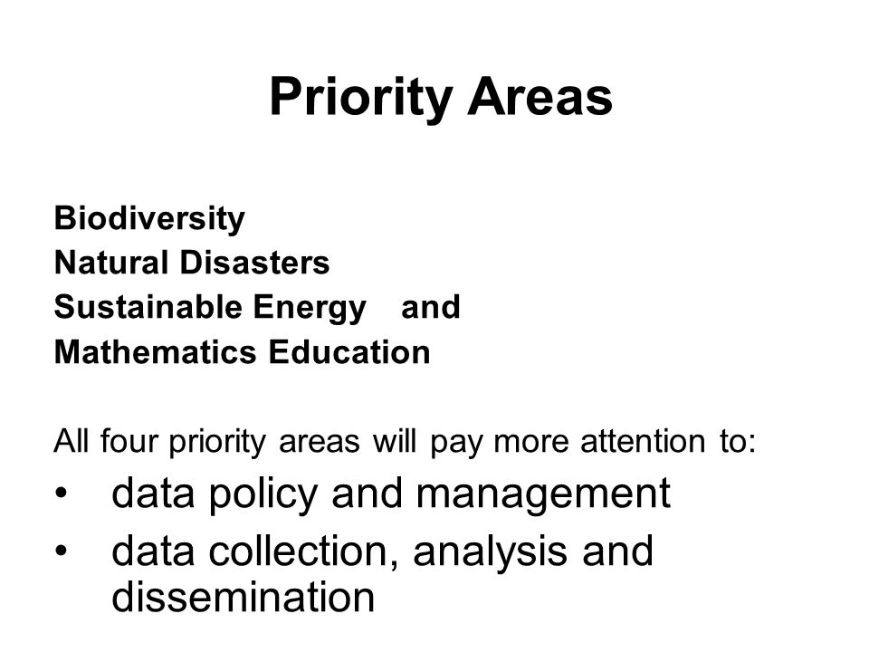 Biodiversity Natural Disasters Sustainable Energy and Mathematics Education All four priority areas will pay more attention to: data policy and management data collection, analysis and dissemination Priority Areas