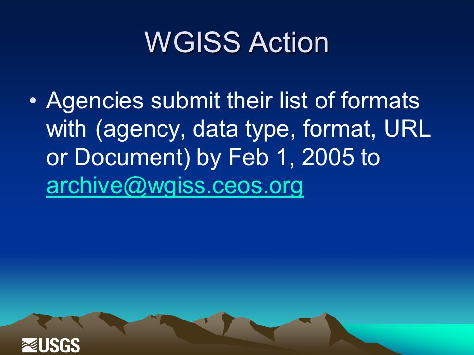 WGISS Action Agencies submit their list of formats with (agency, data type, format, URL or Document) by Feb 1, 2005 to archive@wgiss.ceos.org archive@wgiss.ceos.org