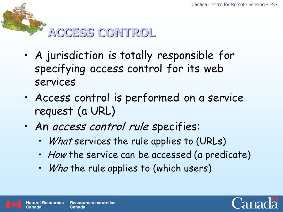 Canada Centre for Remote Sensing - ESS ACCESS CONTROL A jurisdiction is totally responsible for specifying access control for its web services Access