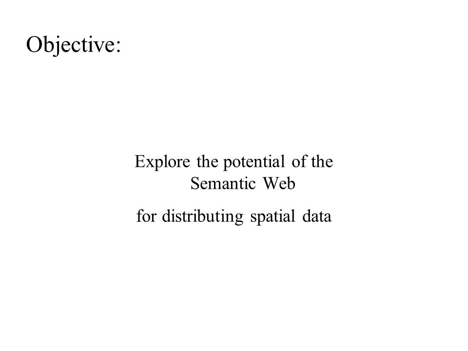 Objective: Explore the potential of the Semantic Web for distributing spatial data