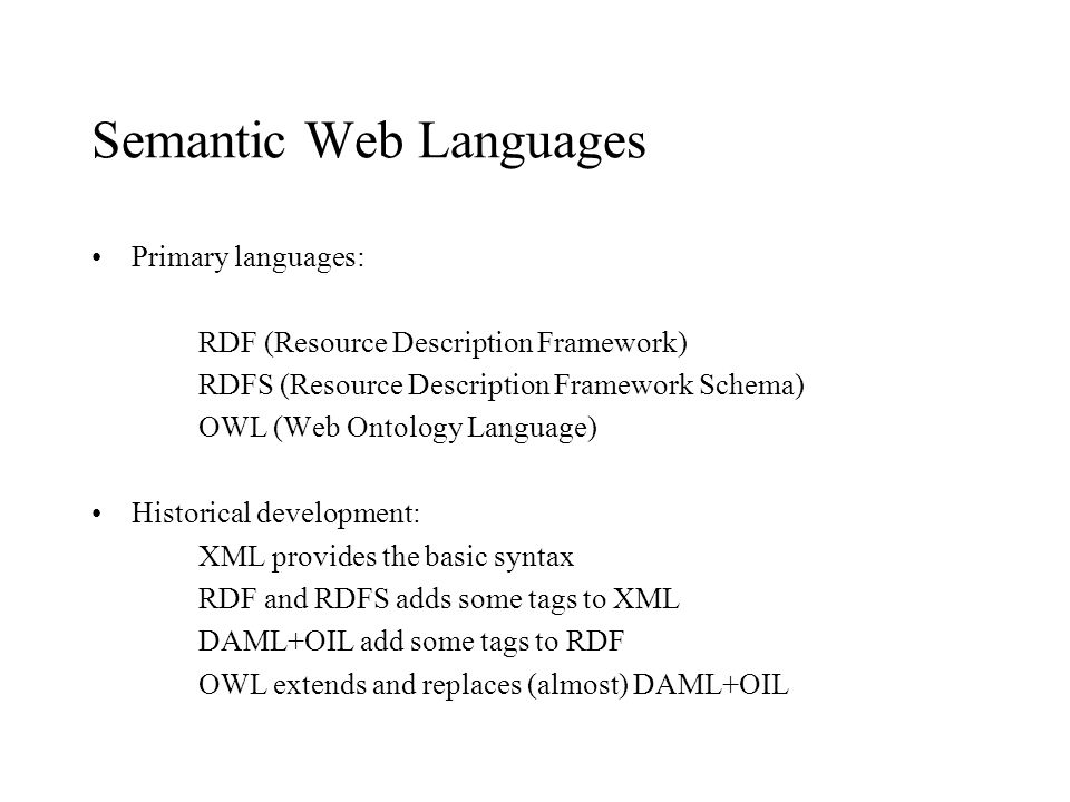 Semantic Web Languages Primary languages: RDF (Resource Description Framework) RDFS (Resource Description Framework Schema) OWL (Web Ontology Language) Historical development: XML provides the basic syntax RDF and RDFS adds some tags to XML DAML+OIL add some tags to RDF OWL extends and replaces (almost) DAML+OIL