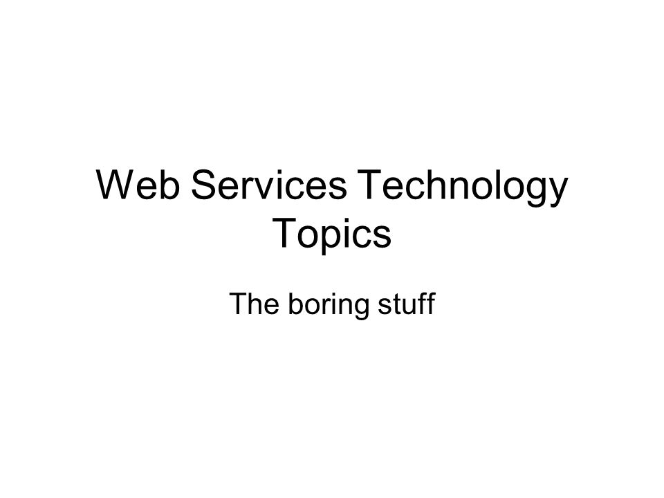 Web Services Technology Topics The boring stuff