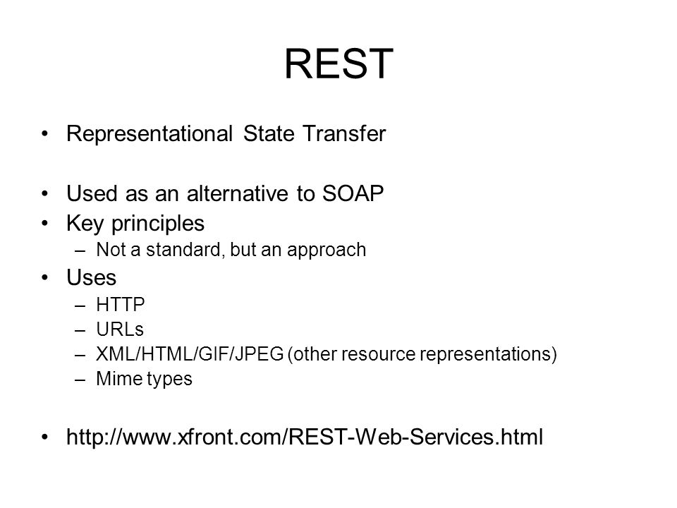 REST Representational State Transfer Used as an alternative to SOAP Key principles –Not a standard, but an approach Uses –HTTP –URLs –XML/HTML/GIF/JPEG (other resource representations) –Mime types http://www.xfront.com/REST-Web-Services.html