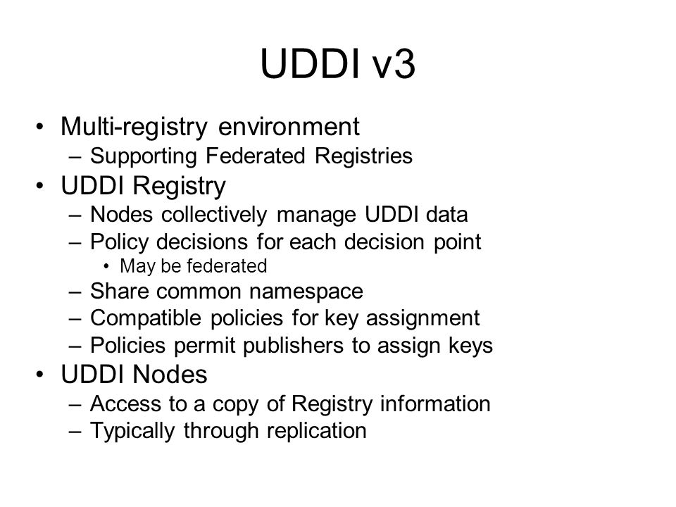 UDDI v3 Multi-registry environment –Supporting Federated Registries UDDI Registry –Nodes collectively manage UDDI data –Policy decisions for each decision point May be federated –Share common namespace –Compatible policies for key assignment –Policies permit publishers to assign keys UDDI Nodes –Access to a copy of Registry information –Typically through replication