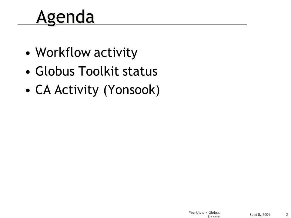Sept 8, 2004 Workflow + Globus Update 2 Agenda Workflow activity Globus Toolkit status CA Activity (Yonsook)