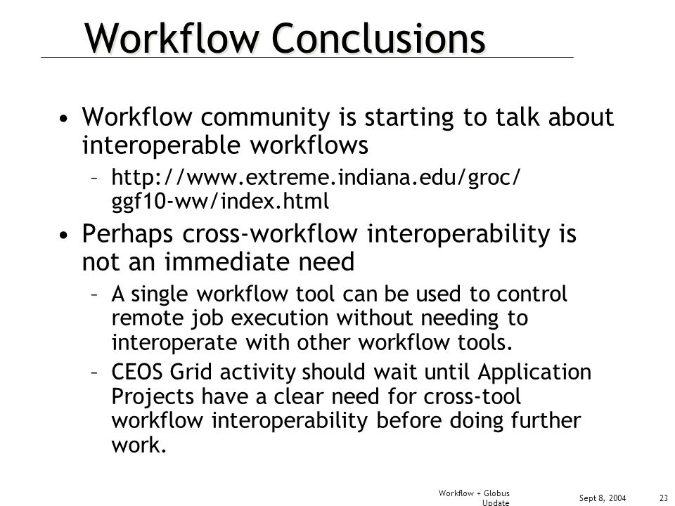 Sept 8, 2004 Workflow + Globus Update 23 Workflow Conclusions Workflow community is starting to talk about interoperable workflows –  ggf10-ww/index.html Perhaps cross-workflow interoperability is not an immediate need –A single workflow tool can be used to control remote job execution without needing to interoperate with other workflow tools.