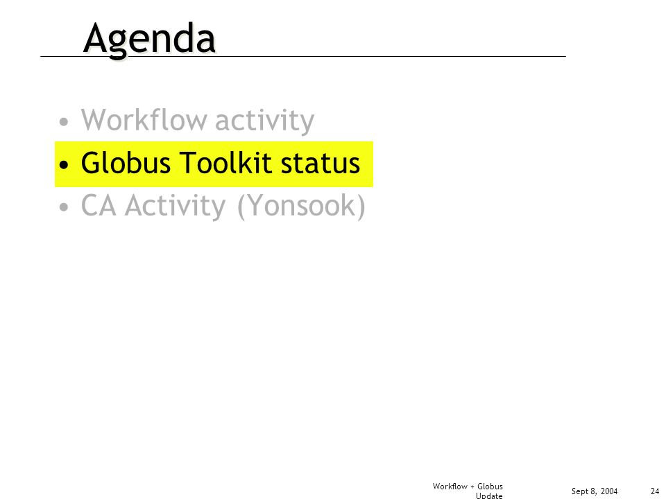 Sept 8, 2004 Workflow + Globus Update 24 Agenda Workflow activity Globus Toolkit status CA Activity (Yonsook)