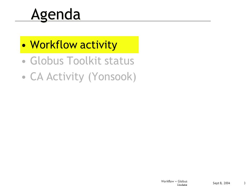 Sept 8, 2004 Workflow + Globus Update 3 Agenda Workflow activity Globus Toolkit status CA Activity (Yonsook)