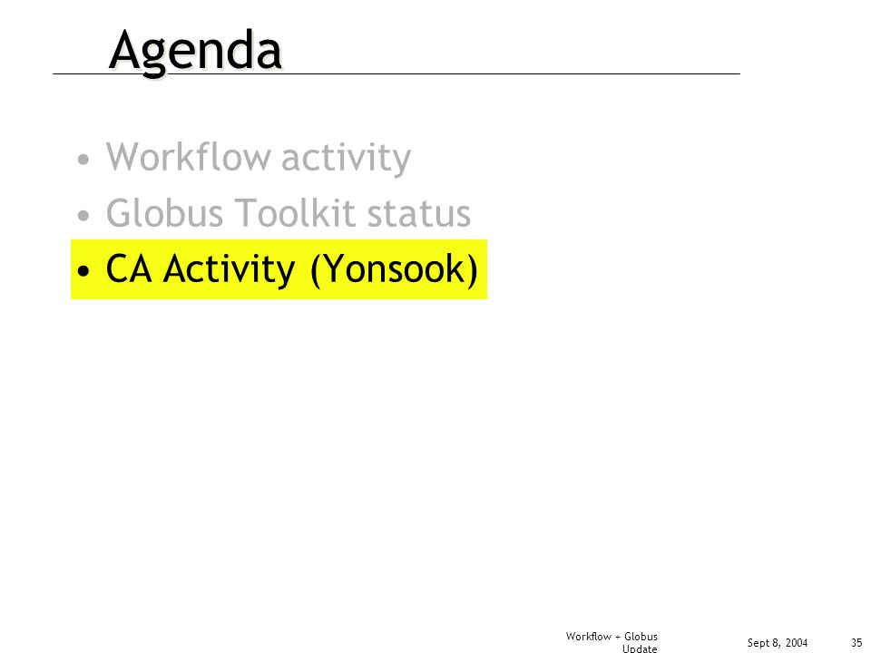 Sept 8, 2004 Workflow + Globus Update 35 Agenda Workflow activity Globus Toolkit status CA Activity (Yonsook)