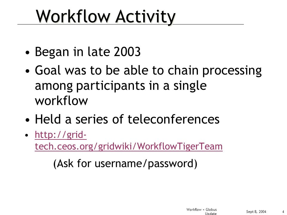 Sept 8, 2004 Workflow + Globus Update 4 Workflow Activity Began in late 2003 Goal was to be able to chain processing among participants in a single workflow Held a series of teleconferences   tech.ceos.org/gridwiki/WorkflowTigerTeamhttp://grid- tech.ceos.org/gridwiki/WorkflowTigerTeam (Ask for username/password)