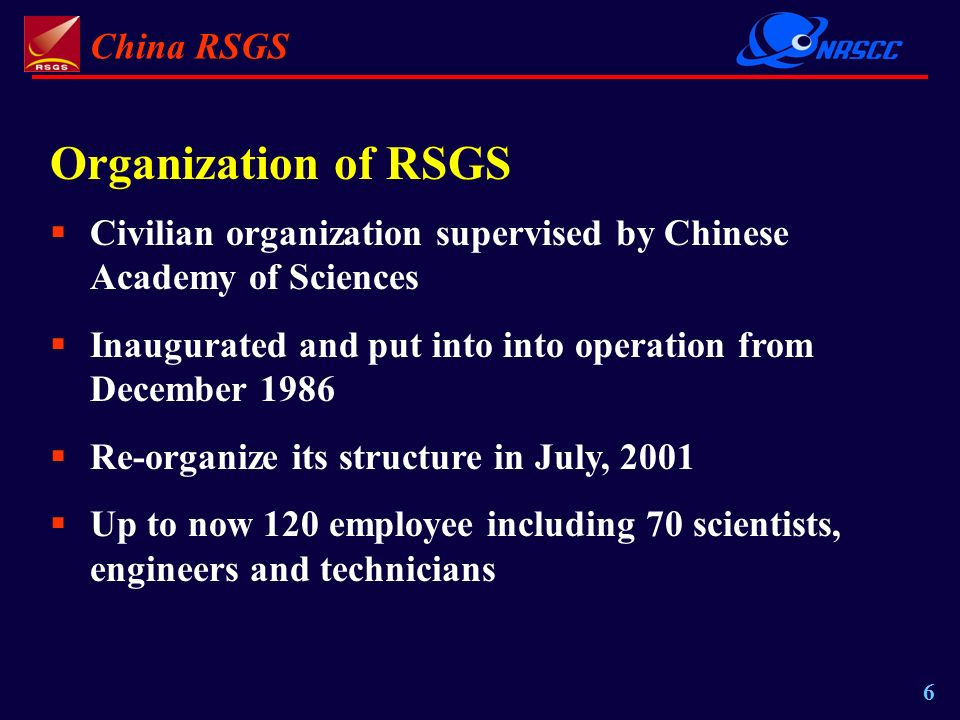 China RSGS 6 Organization of RSGS Civilian organization supervised by Chinese Academy of Sciences Inaugurated and put into into operation from December 1986 Re-organize its structure in July, 2001 Up to now 120 employee including 70 scientists, engineers and technicians