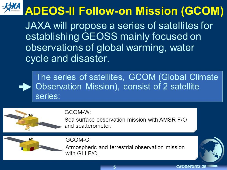 5 CEOS/WGISS-20 ADEOS-II Follow-on Mission (GCOM) JAXA will propose a series of satellites for establishing GEOSS mainly focused on observations of global warming, water cycle and disaster.