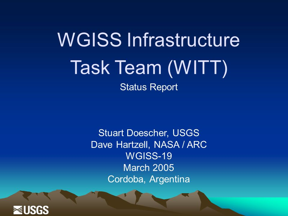 WGISS Infrastructure Task Team (WITT) Status Report Stuart Doescher, USGS Dave Hartzell, NASA / ARC WGISS-19 March 2005 Cordoba, Argentina
