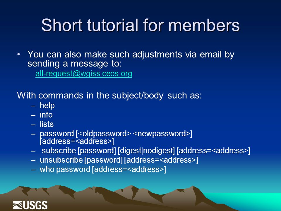 Short tutorial for members You can also make such adjustments via email by sending a message to: all-request@wgiss.ceos.org With commands in the subject/body such as: –help –info –lists –password [ ] [address= ] – subscribe [password] [digest|nodigest] [address= ] –unsubscribe [password] [address= ] –who password [address= ]