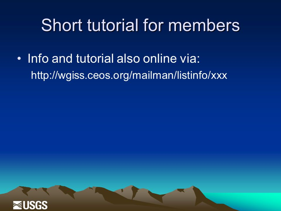 Short tutorial for members Info and tutorial also online via: http://wgiss.ceos.org/mailman/listinfo/xxx
