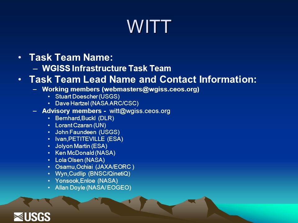 WITT Task Team Name: –WGISS Infrastructure Task Team Task Team Lead Name and Contact Information: –Working members (webmasters@wgiss.ceos.org) Stuart Doescher (USGS) Dave Hartzel (NASA ARC/CSC) –Advisory members - witt@wgiss.ceos.org Bernhard,Buckl (DLR) Lorant Czaran (UN) John Faundeen (USGS) Ivan,PETITEVILLE (ESA) Jolyon Martin (ESA) Ken McDonald (NASA) Lola Olsen (NASA) Osamu,Ochiai (JAXA/EORC ) Wyn,Cudlip (BNSC/QinetiQ) Yonsook,Enloe (NASA) Allan Doyle (NASA/ EOGEO)