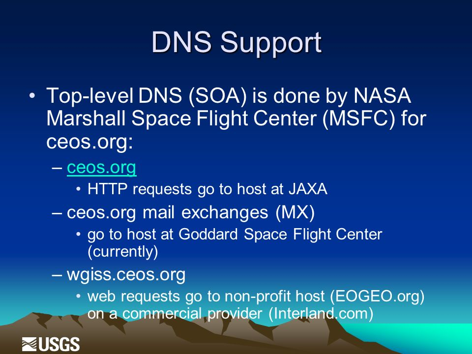 DNS Support Top-level DNS (SOA) is done by NASA Marshall Space Flight Center (MSFC) for ceos.org: –ceos.orgceos.org HTTP requests go to host at JAXA –ceos.org mail exchanges (MX) go to host at Goddard Space Flight Center (currently) –wgiss.ceos.org web requests go to non-profit host (EOGEO.org) on a commercial provider (Interland.com)