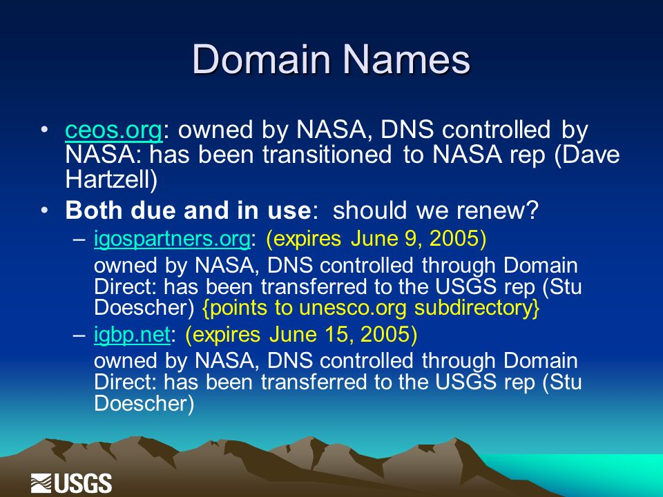 Domain Names ceos.org: owned by NASA, DNS controlled by NASA: has been transitioned to NASA rep (Dave Hartzell)ceos.org Both due and in use: should we renew.